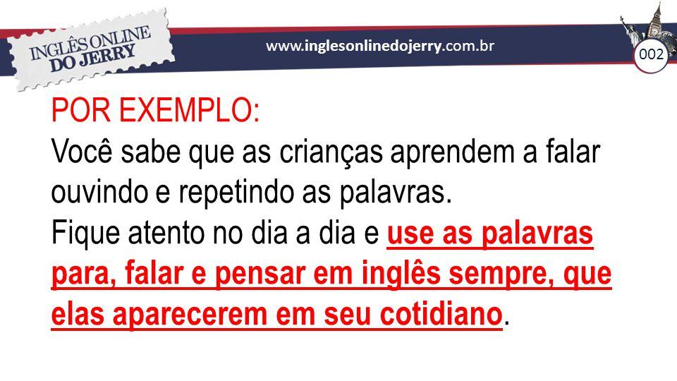 www.inglesonlinedojerry.com.br POR EXEMPLO: Você sabe que as crianças aprendem a falar ouvindo e repetindo as palavras. Fique atento no dia a dia e us