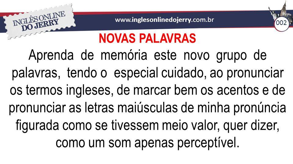 www.inglesonlinedojerry.com.br NOVAS PALAVRAS Aprenda de memória este novo grupo de palavras, tendo o especial cuidado, ao pronunciar os termos ingles
