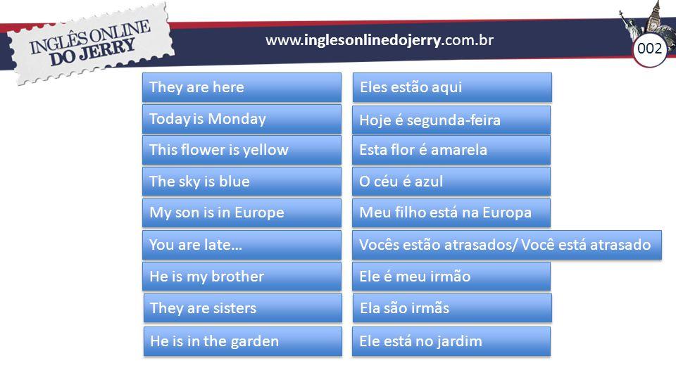www.inglesonlinedojerry.com.br They are here Eles estão aqui Today is Monday Hoje é segunda-feira This flower is yellow Esta flor é amarela The sky is