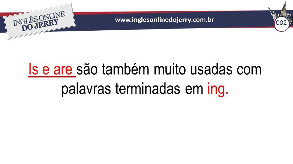 www.inglesonlinedojerry.com.br Is e are são também muito usadas com palavras terminadas em ing. 002