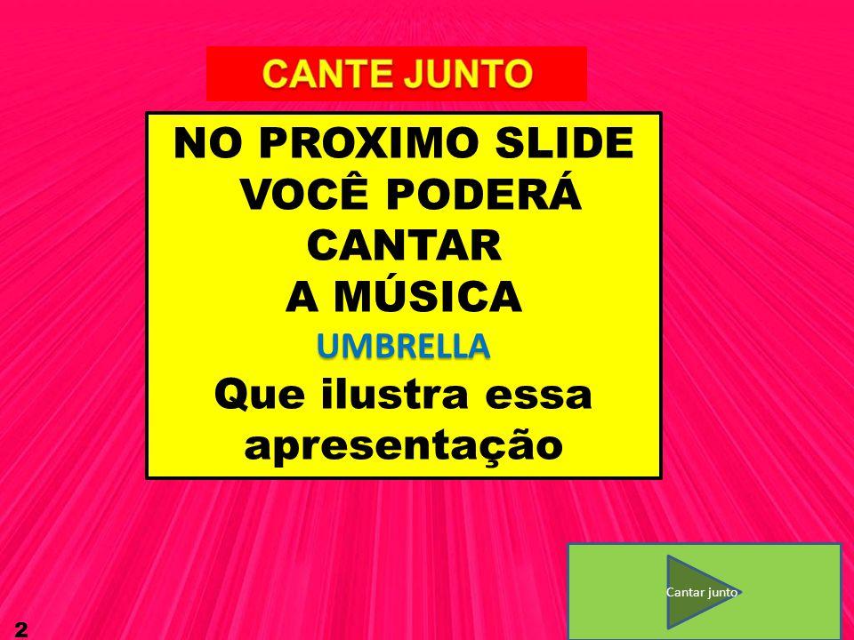 2 NO PROXIMO SLIDE VOCÊ PODERÁ CANTAR A MÚSICAUMBRELLA Que ilustra essa apresentação Cantar junto