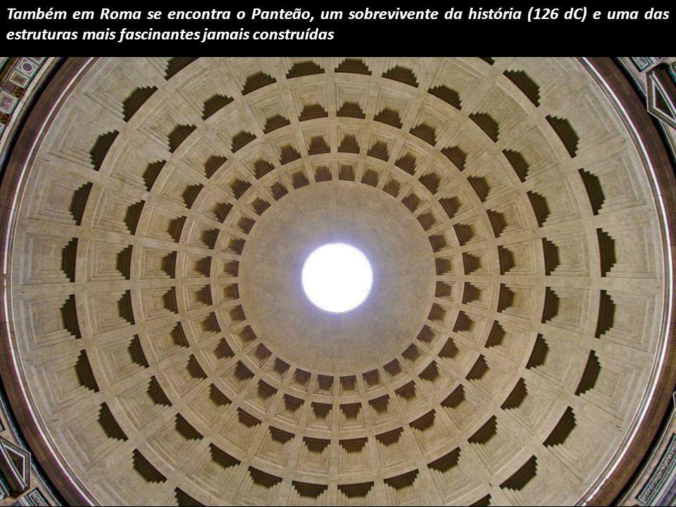 Também em Roma se encontra o Panteão, um sobrevivente da história (126 dC) e uma das estruturas mais fascinantes jamais construídas