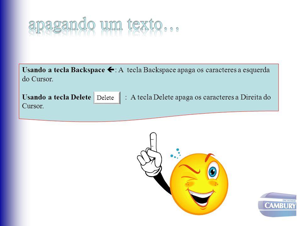 Usando a tecla Backspace  : A tecla Backspace apaga os caracteres a esquerda do Cursor. Usando a tecla Delete : A tecla Delete apaga os caracteres a