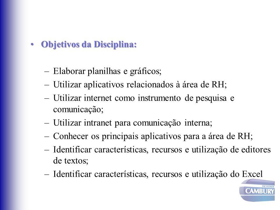 Objetivos da Disciplina:Objetivos da Disciplina: –Elaborar planilhas e gráficos; –Utilizar aplicativos relacionados à área de RH; –Utilizar internet c