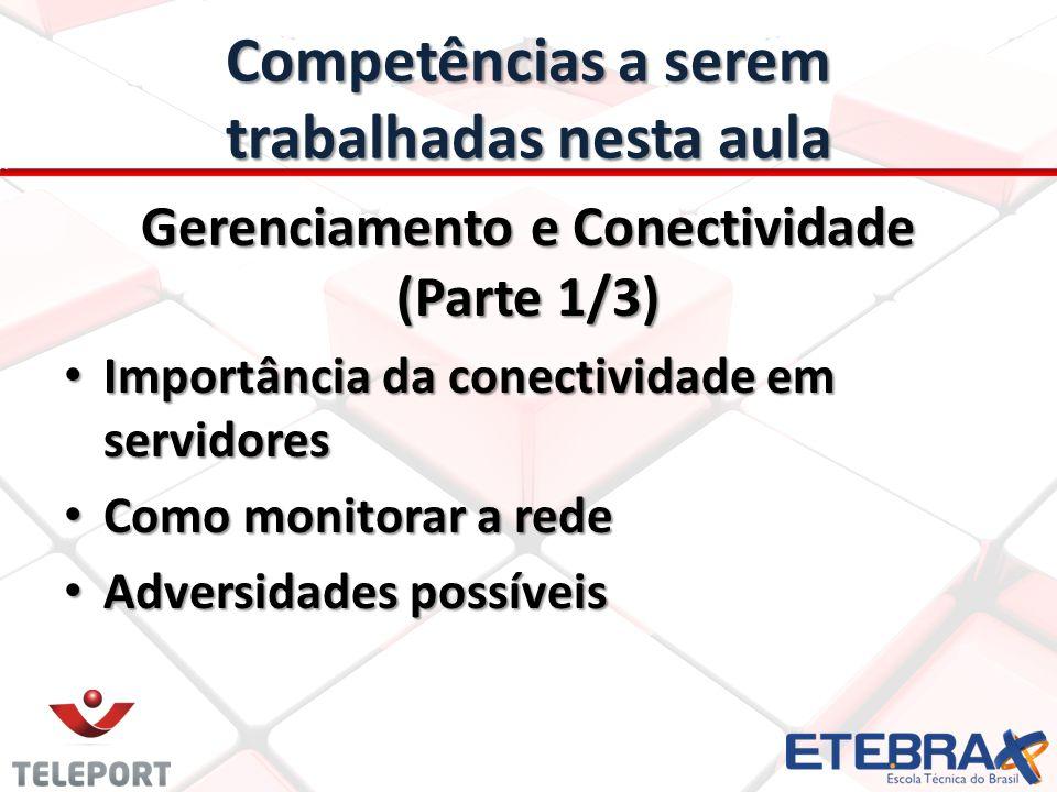 Competências a serem trabalhadas nesta aula Gerenciamento e Conectividade (Parte 1/3) Importância da conectividade em servidores Importância da conectividade em servidores Como monitorar a rede Como monitorar a rede Adversidades possíveis Adversidades possíveis