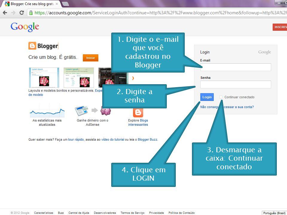 1. Digite o e-mail que você cadastrou no Blogger 2. Digite a senha 3. Desmarque a caixa: Continuar conectado 4. Clique em LOGIN