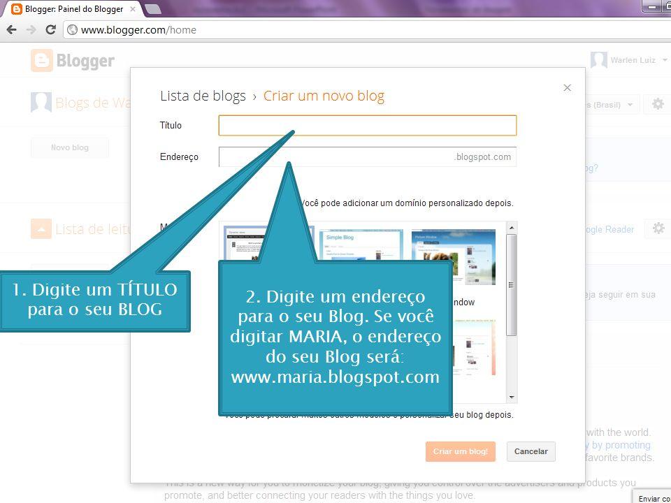 1. Digite um TÍTULO para o seu BLOG 2. Digite um endereço para o seu Blog. Se você digitar MARIA, o endereço do seu Blog será: www.maria.blogspot.com
