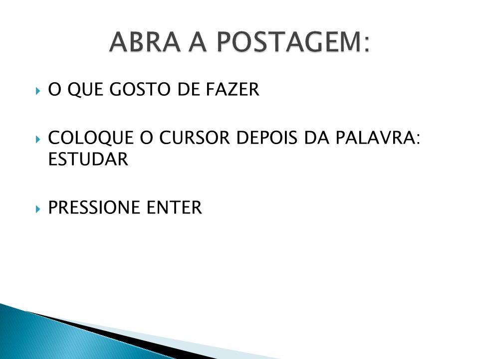  O QUE GOSTO DE FAZER  COLOQUE O CURSOR DEPOIS DA PALAVRA: ESTUDAR  PRESSIONE ENTER