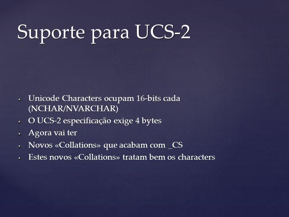 Unicode Characters ocupam 16-bits cada (NCHAR/NVARCHAR) O UCS-2 especificação exige 4 bytes Agora vai ter Novos «Collations» que acabam com _CS Estes novos «Collations» tratam bem os characters Suporte para UCS-2