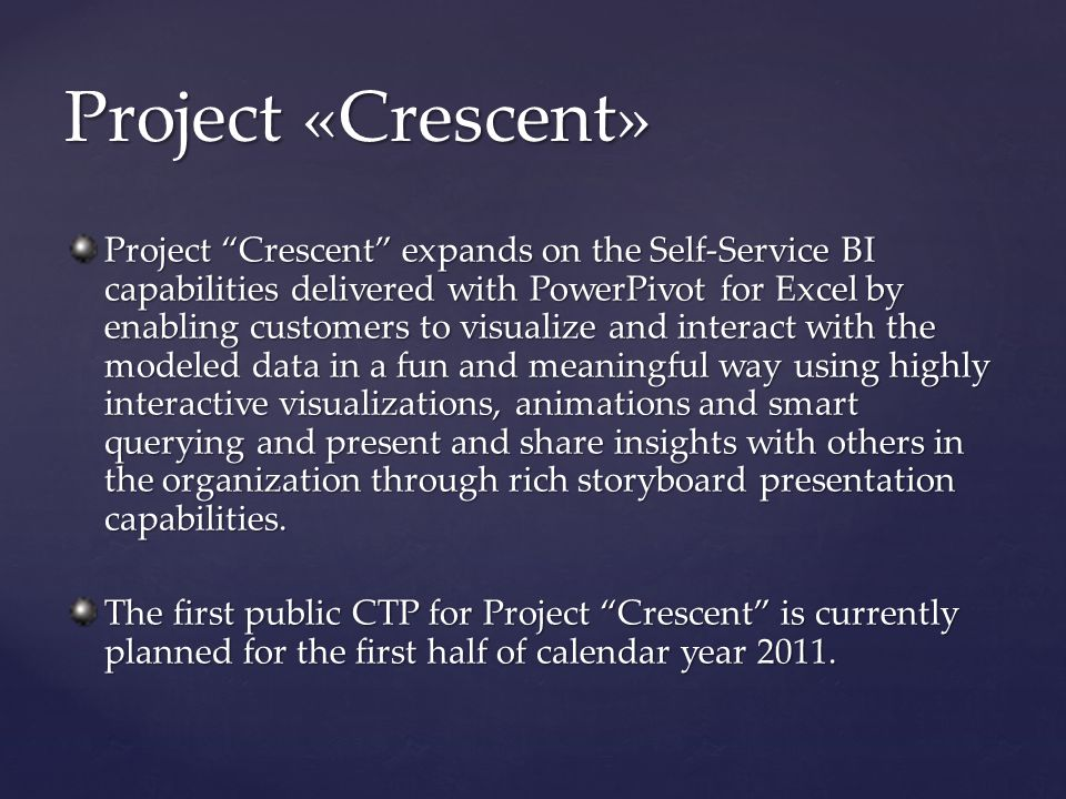 Project Crescent expands on the Self-Service BI capabilities delivered with PowerPivot for Excel by enabling customers to visualize and interact with the modeled data in a fun and meaningful way using highly interactive visualizations, animations and smart querying and present and share insights with others in the organization through rich storyboard presentation capabilities.