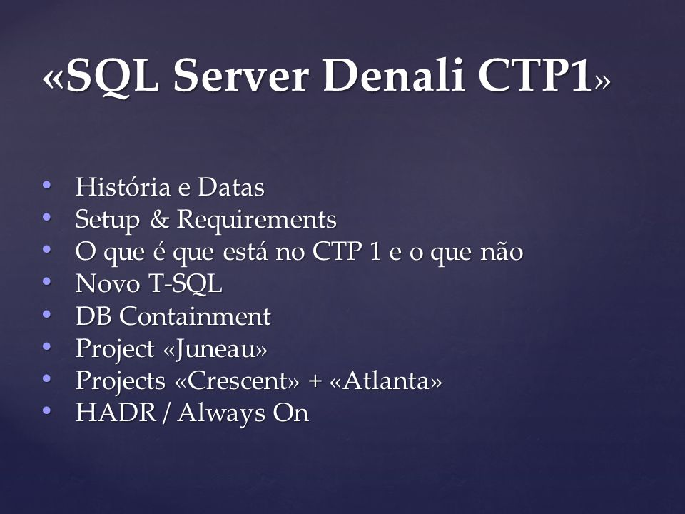 História e Datas História e Datas Setup & Requirements Setup & Requirements O que é que está no CTP 1 e o que não O que é que está no CTP 1 e o que não Novo T-SQL Novo T-SQL DB Containment DB Containment Project «Juneau» Project «Juneau» Projects «Crescent» + «Atlanta» Projects «Crescent» + «Atlanta» HADR / Always On HADR / Always On «SQL Server Denali CTP1 »