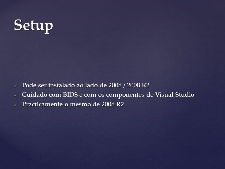 Pode ser instalado ao lado de 2008 / 2008 R2 Cuidado com BIDS e com os componentes de Visual Studio Practicamente o mesmo de 2008 R2 Setup