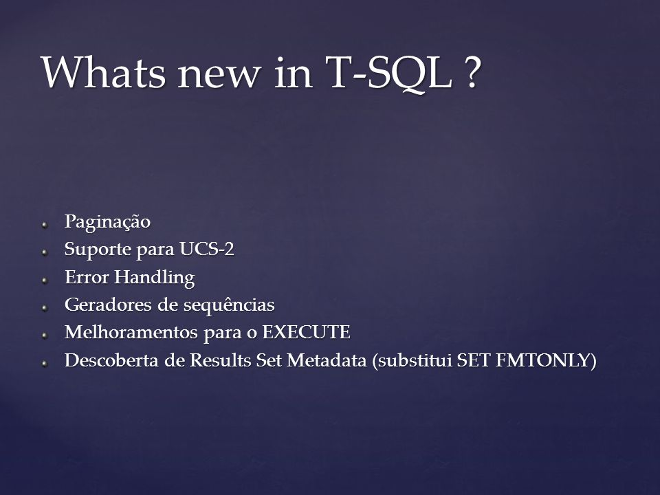 Paginação Suporte para UCS-2 Error Handling Geradores de sequências Melhoramentos para o EXECUTE Descoberta de Results Set Metadata (substitui SET FMTONLY) Whats new in T-SQL