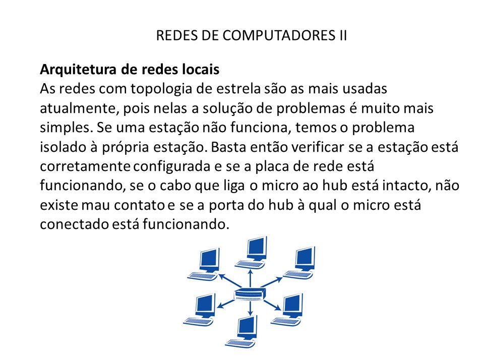 REDES DE COMPUTADORES II Arquitetura de redes locais As redes com topologia de estrela são as mais usadas atualmente, pois nelas a solução de problema