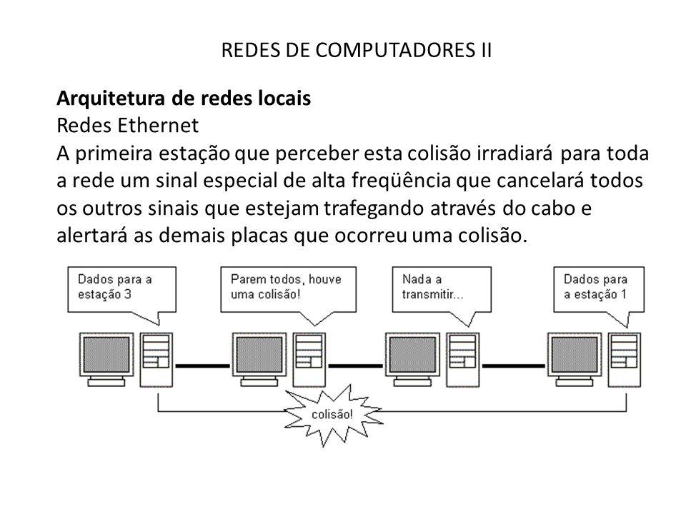 REDES DE COMPUTADORES II Arquitetura de redes locais Redes Ethernet A primeira estação que perceber esta colisão irradiará para toda a rede um sinal e