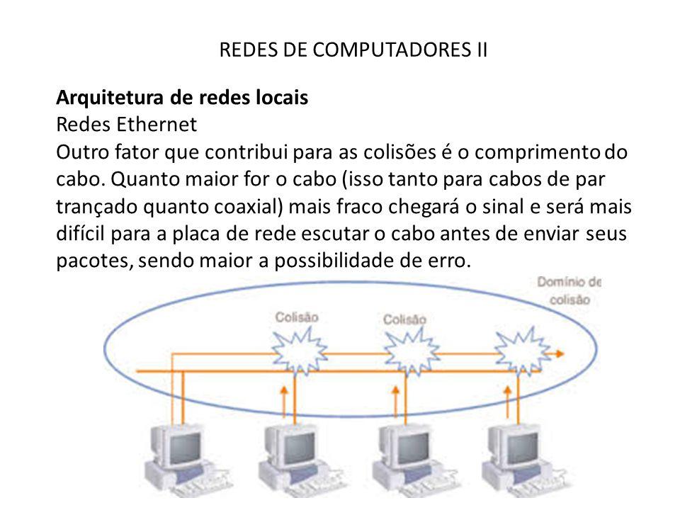 REDES DE COMPUTADORES II Arquitetura de redes locais Redes Ethernet Outro fator que contribui para as colisões é o comprimento do cabo. Quanto maior f