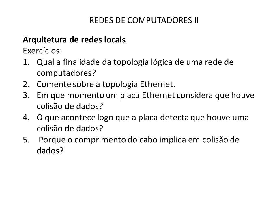 REDES DE COMPUTADORES II Arquitetura de redes locais Exercícios: 1.Qual a finalidade da topologia lógica de uma rede de computadores? 2.Comente sobre