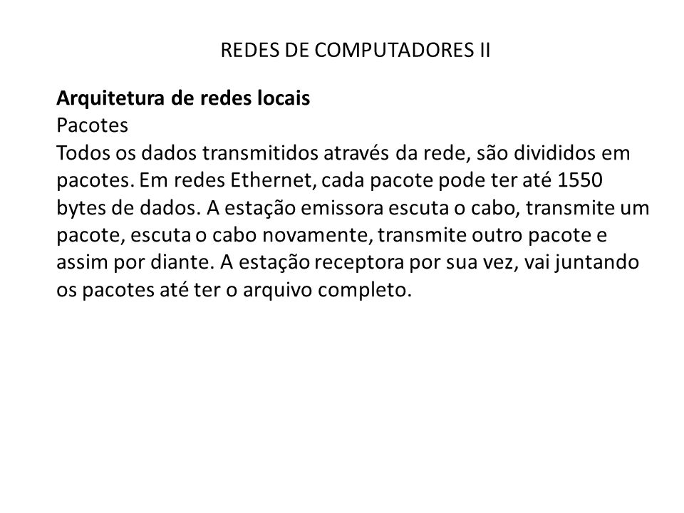 REDES DE COMPUTADORES II Arquitetura de redes locais Pacotes Todos os dados transmitidos através da rede, são divididos em pacotes. Em redes Ethernet,