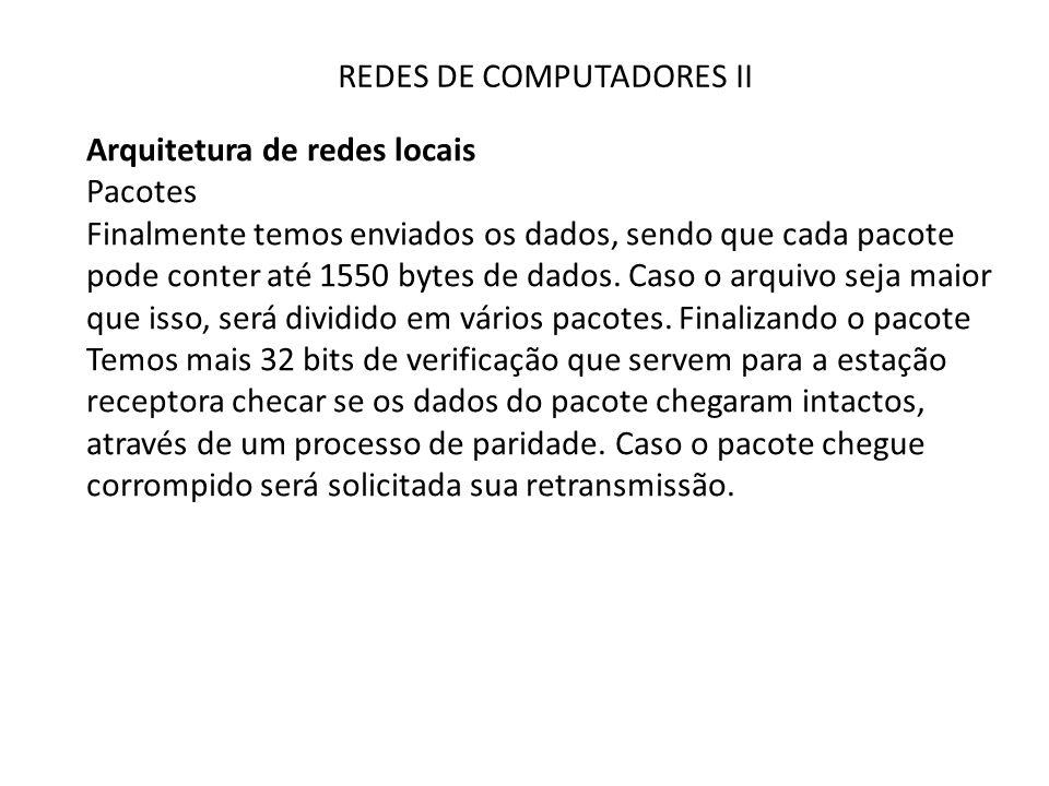 REDES DE COMPUTADORES II Arquitetura de redes locais Pacotes Finalmente temos enviados os dados, sendo que cada pacote pode conter até 1550 bytes de d