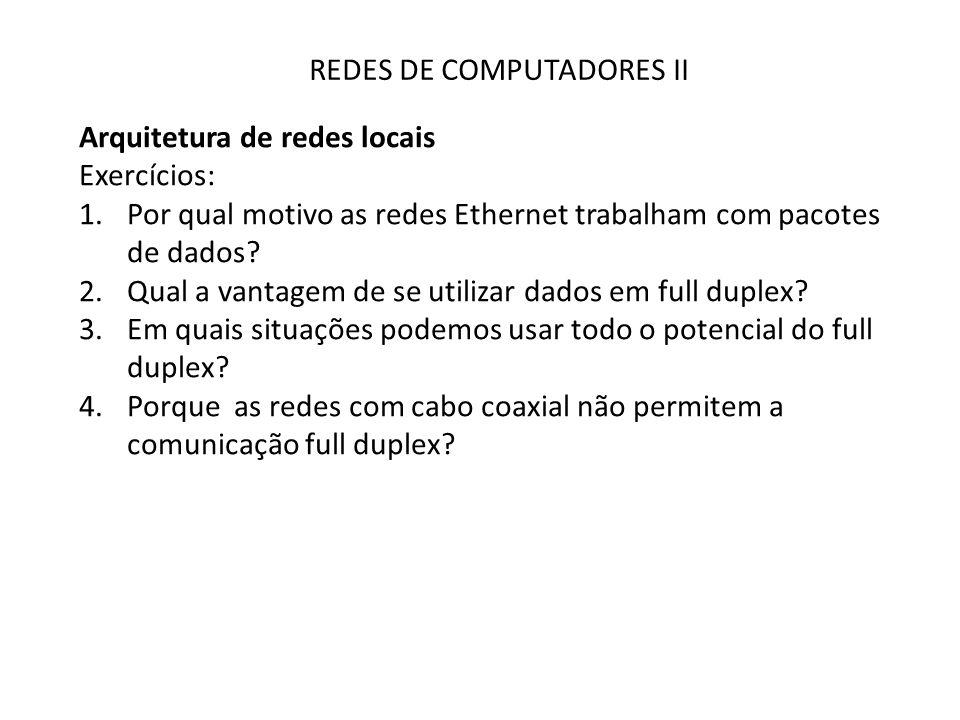 REDES DE COMPUTADORES II Arquitetura de redes locais Exercícios: 1.Por qual motivo as redes Ethernet trabalham com pacotes de dados? 2.Qual a vantagem