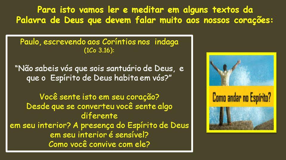 Paulo, escrevendo aos Coríntios nos indaga (1Co 3.16): Não sabeis vós que sois santuário de Deus, e que o Espírito de Deus habita em vós? Você sente isto em seu coração.