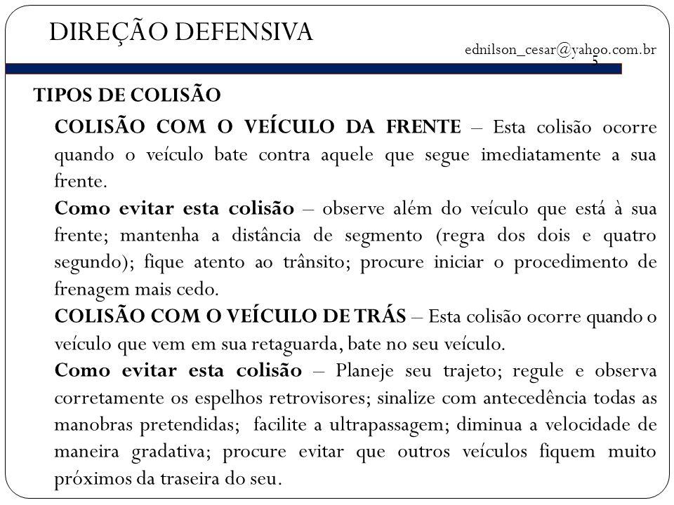 DIREÇÃO DEFENSIVA ednilson_cesar@yahoo.com.br 5 TIPOS DE COLISÃO COLISÃO COM O VEÍCULO DA FRENTE – Esta colisão ocorre quando o veículo bate contra aquele que segue imediatamente a sua frente.