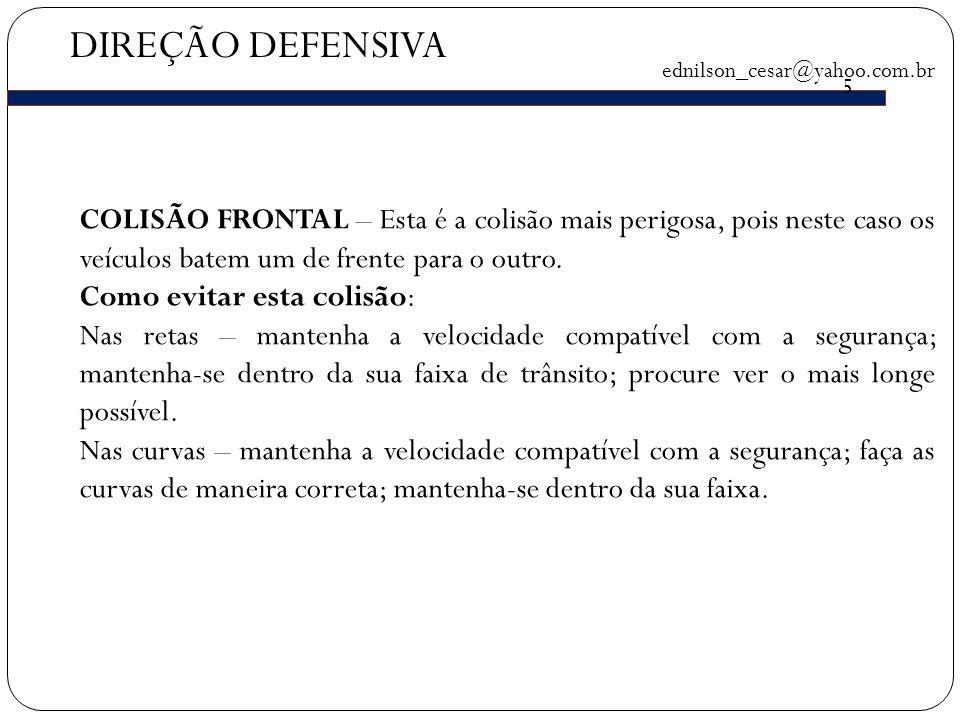 DIREÇÃO DEFENSIVA ednilson_cesar@yahoo.com.br 5 COLISÃO FRONTAL – Esta é a colisão mais perigosa, pois neste caso os veículos batem um de frente para o outro.