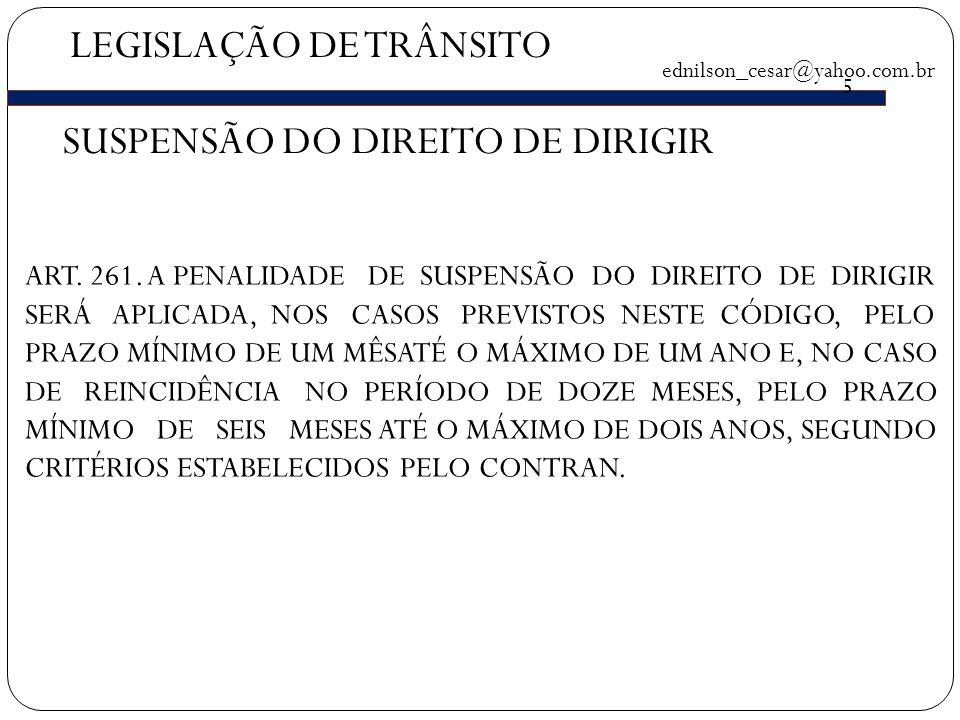 LEGISLAÇÃO DE TRÂNSITO ednilson_cesar@yahoo.com.br 5 SUSPENSÃO DO DIREITO DE DIRIGIR ART.