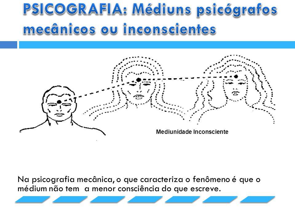 Na psicografia mecânica, o que caracteriza o fenômeno é que o médium não tem a menor consciência do que escreve.