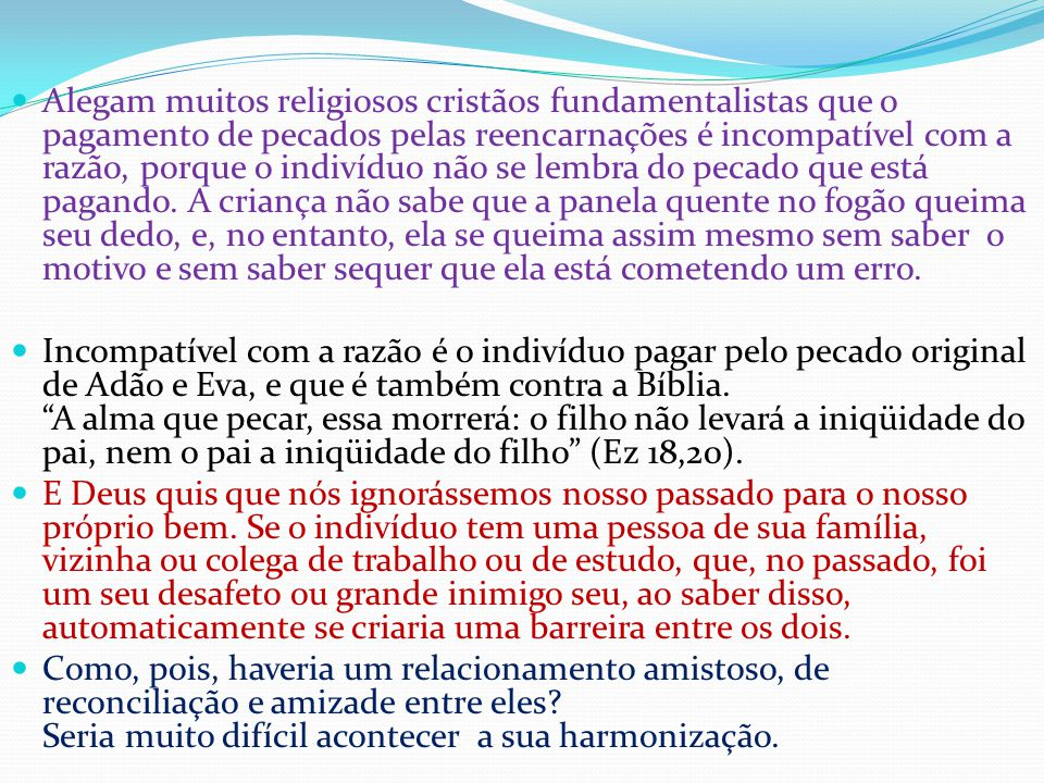 Alegam muitos religiosos cristãos fundamentalistas que o pagamento de pecados pelas reencarnações é incompatível com a razão, porque o indivíduo não se lembra do pecado que está pagando.