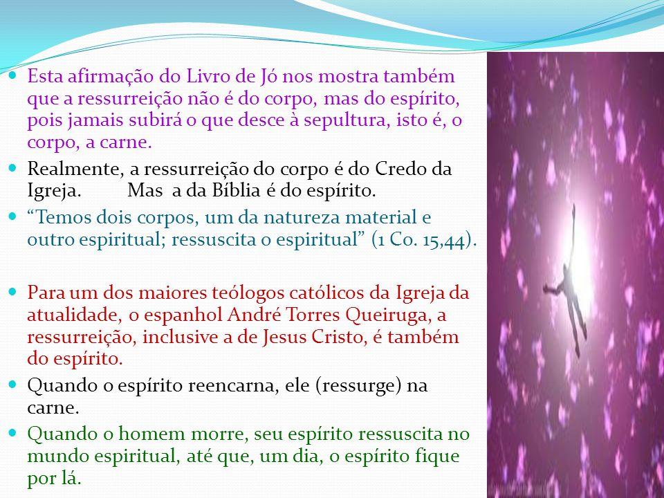 Esta afirmação do Livro de Jó nos mostra também que a ressurreição não é do corpo, mas do espírito, pois jamais subirá o que desce à sepultura, isto é, o corpo, a carne.