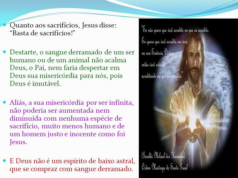 Quanto aos sacrifícios, Jesus disse: Basta de sacrifícios! Destarte, o sangue derramado de um ser humano ou de um animal não acalma Deus, o Pai, nem faria despertar em Deus sua misericórdia para nós, pois Deus é imutável.