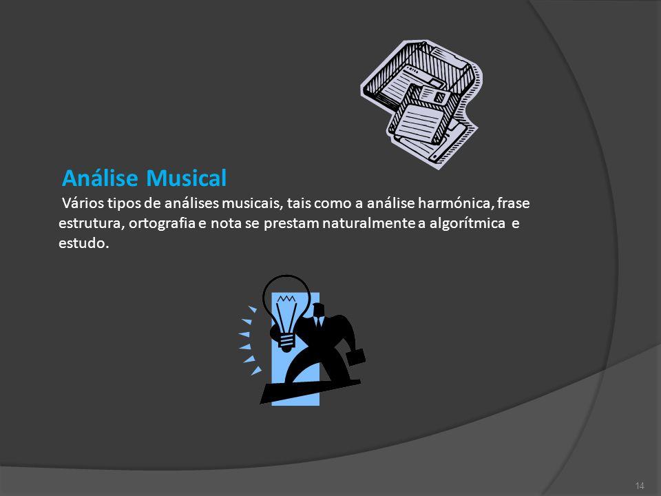 14 Análise Musical Vários tipos de análises musicais, tais como a análise harmónica, frase estrutura, ortografia e nota se prestam naturalmente a algorítmica e estudo.