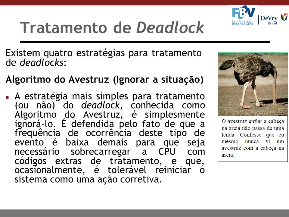 Tratamento de Deadlock Existem quatro estratégias para tratamento de deadlocks: Detectar o deadlock e recuperar o sistema n Nessa estratégia, o sistema permite que ocorra o deadlock e só então executa o procedimento de recuperação, que resume-se na detecção da ocorrência e na recuperação posterior do sistema.