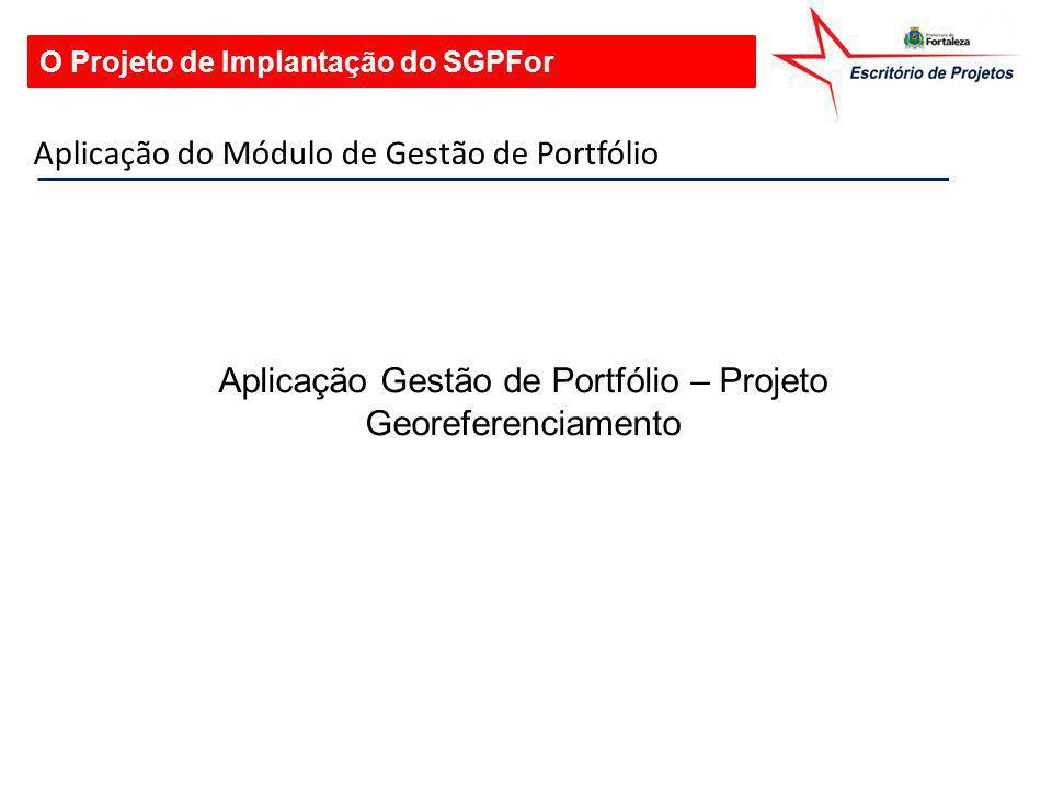 O Projeto de Implantação do SGPFor Aplicação do Módulo de Gestão de Portfólio Aplicação Gestão de Portfólio – Projeto Georeferenciamento