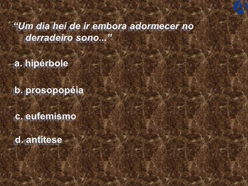 """a. hipérbole b. prosopopéia c. eufemismo d. antítese """"Residem juntamente no teu peito um demônio que ruge e um deus que chora..."""""""