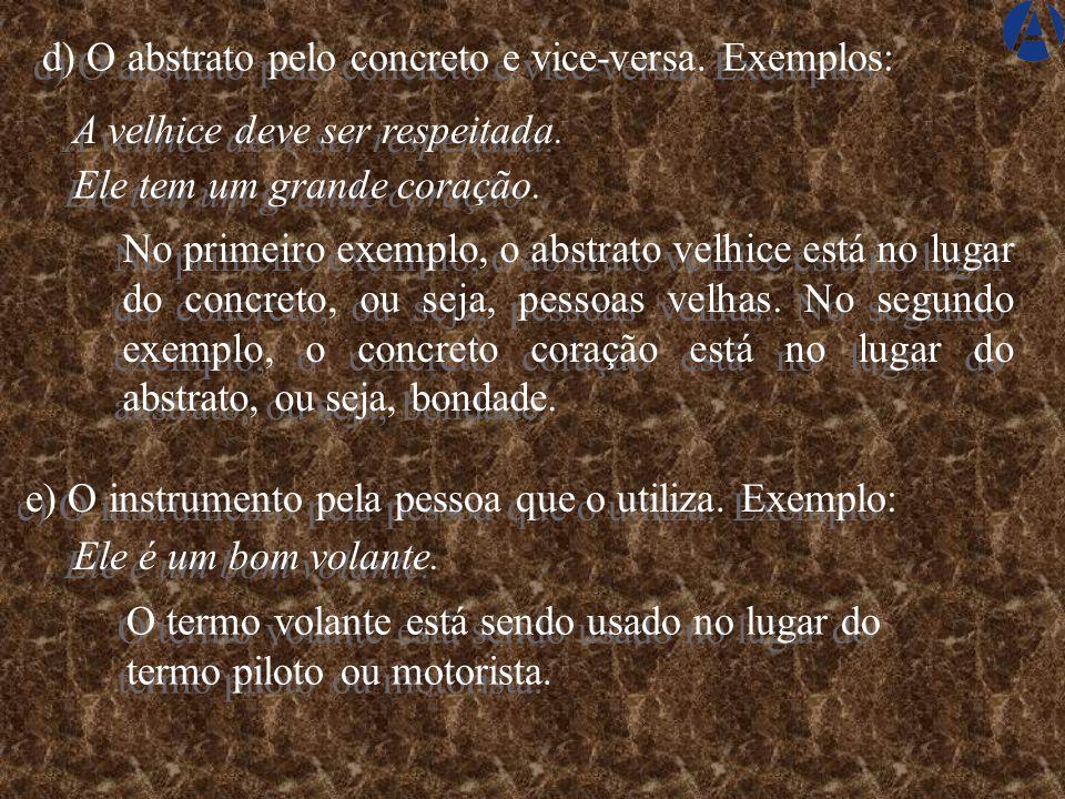 d) O abstrato pelo concreto e vice-versa.Exemplos: A velhice deve ser respeitada.