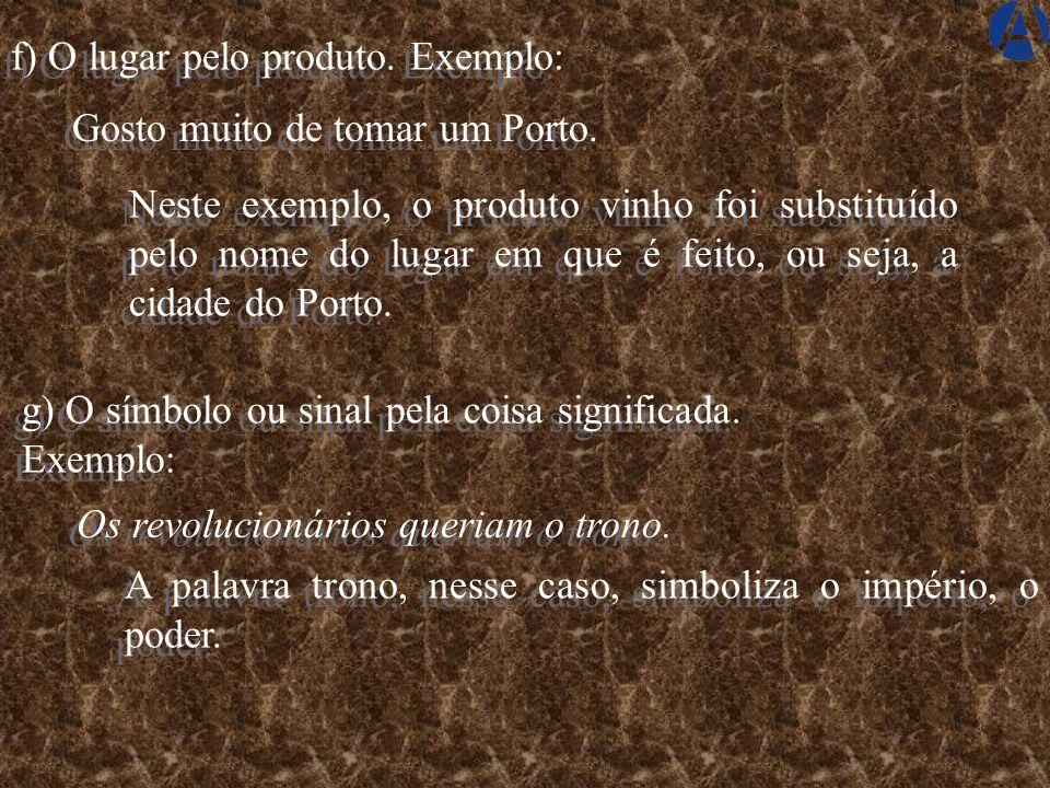 f) O lugar pelo produto.Exemplo: Gosto muito de tomar um Porto.