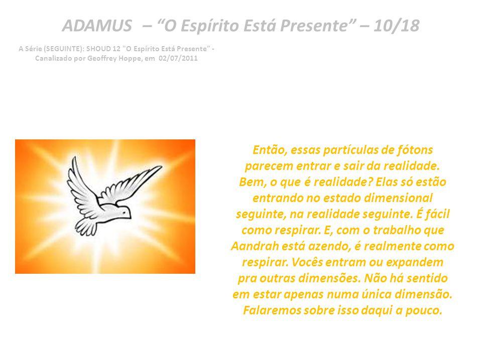 ADAMUS – O Espírito Está Presente – 09/18 A Série (SEGUINTE): SHOUD 12 O Espírito Está Presente - Canalizado por Geoffrey Hoppe, em 02/07/2011 Muita conversa está rolando nos meios científicos ultimamente.