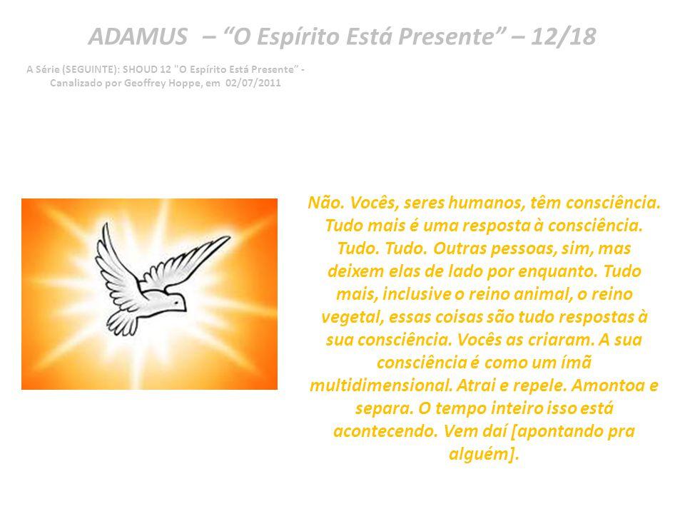 ADAMUS – O Espírito Está Presente – 11/18 A Série (SEGUINTE): SHOUD 12 O Espírito Está Presente - Canalizado por Geoffrey Hoppe, em 02/07/2011 Então, a pergunta é: os fótons, ou qualquer partícula subatômica, têm de fato consciência.