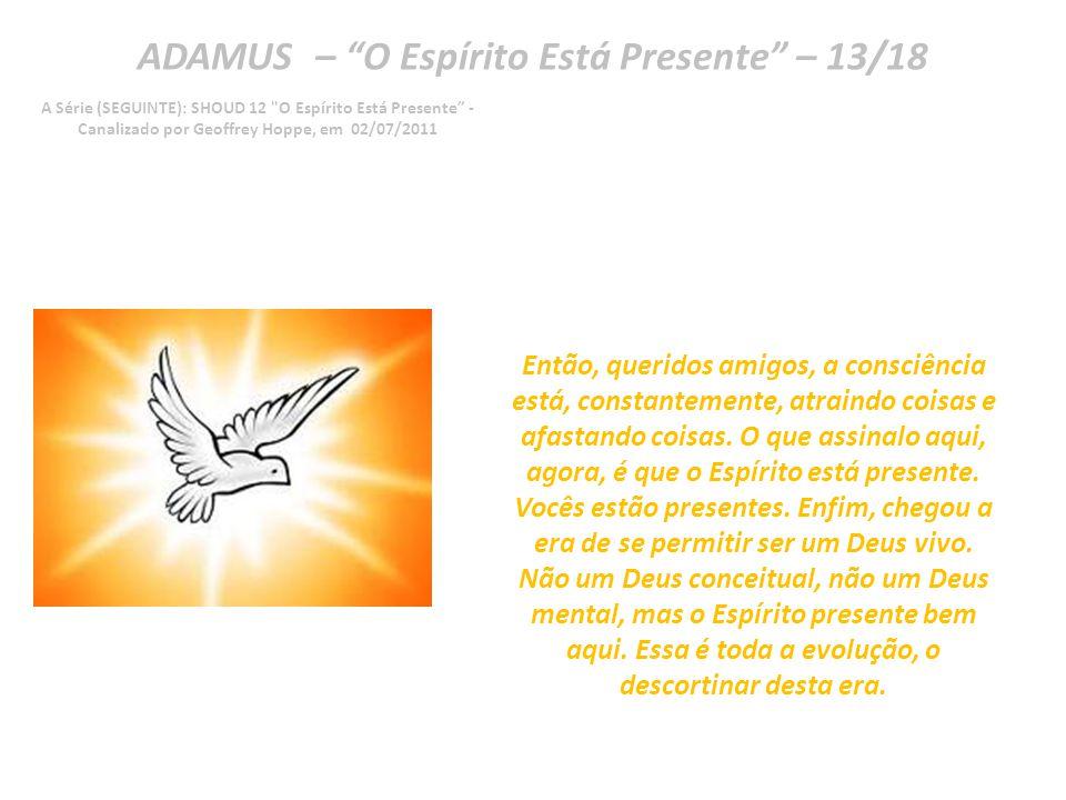 ADAMUS – O Espírito Está Presente – 12/18 A Série (SEGUINTE): SHOUD 12 O Espírito Está Presente - Canalizado por Geoffrey Hoppe, em 02/07/2011 Não.