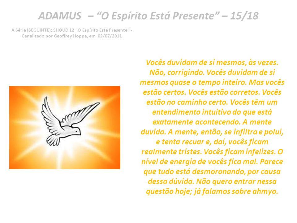 ADAMUS – O Espírito Está Presente – 14/18 A Série (SEGUINTE): SHOUD 12 O Espírito Está Presente - Canalizado por Geoffrey Hoppe, em 02/07/2011 Muitas pessoas vão argumentar com vocês.