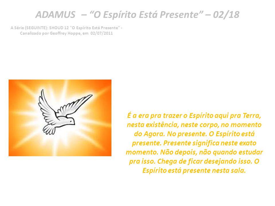 ADAMUS – O Espírito Está Presente – 01/18 A Série (SEGUINTE): SHOUD 12 O Espírito Está Presente - Canalizado por Geoffrey Hoppe, em 02/07/2011 O Espírito Está Presente.