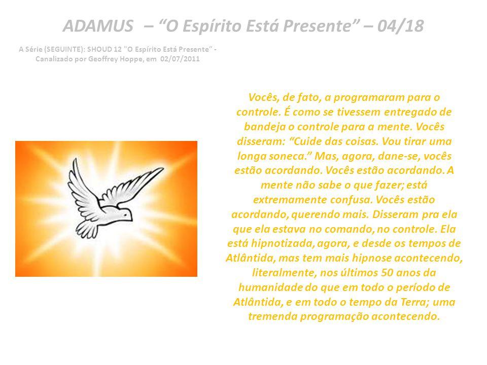 ADAMUS – O Espírito Está Presente – 03/18 A Série (SEGUINTE): SHOUD 12 O Espírito Está Presente - Canalizado por Geoffrey Hoppe, em 02/07/2011 Agora, a mente diz: Bem, eu não sou muito Espírito ainda.