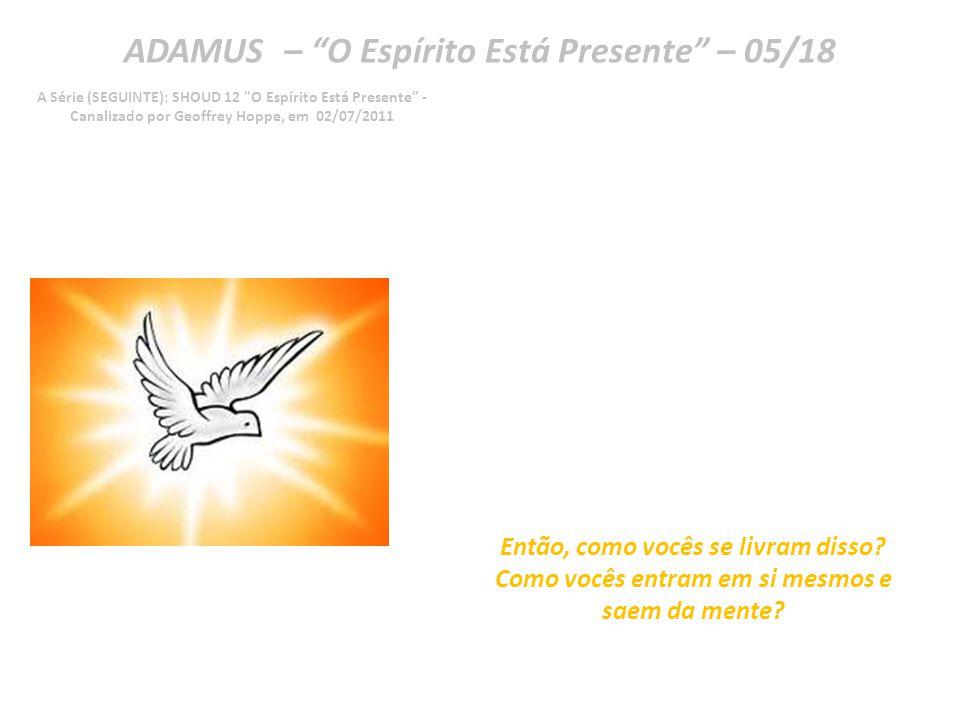 ADAMUS – O Espírito Está Presente – 04/18 A Série (SEGUINTE): SHOUD 12 O Espírito Está Presente - Canalizado por Geoffrey Hoppe, em 02/07/2011 Vocês, de fato, a programaram para o controle.