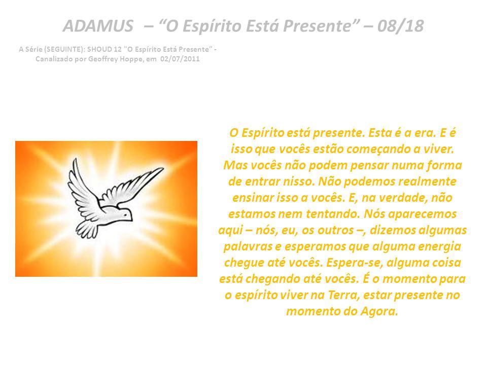ADAMUS – O Espírito Está Presente – 07/18 A Série (SEGUINTE): SHOUD 12 O Espírito Está Presente - Canalizado por Geoffrey Hoppe, em 02/07/2011 Com certeza.