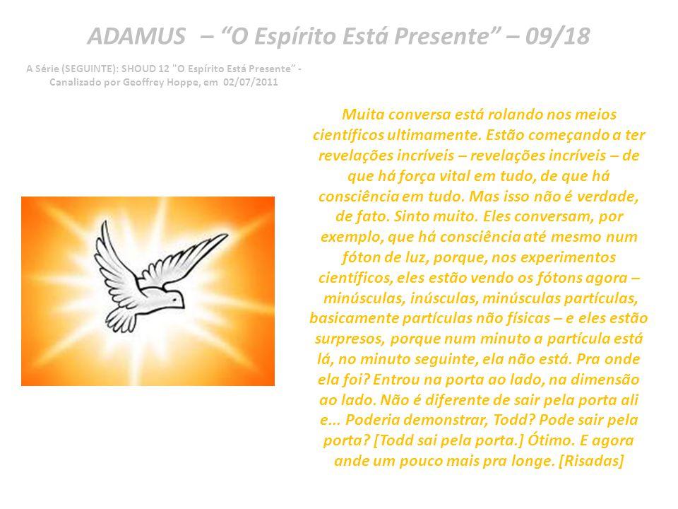 ADAMUS – O Espírito Está Presente – 08/18 A Série (SEGUINTE): SHOUD 12 O Espírito Está Presente - Canalizado por Geoffrey Hoppe, em 02/07/2011 O Espírito está presente.