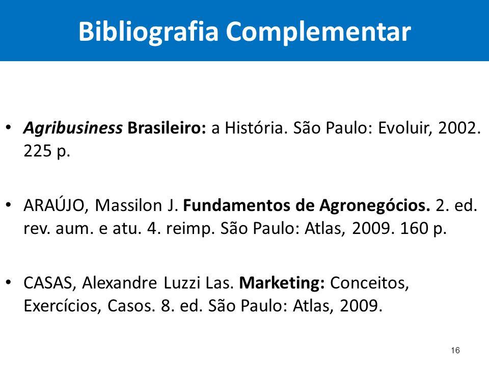 Bibliografia Complementar Agribusiness Brasileiro: a História. São Paulo: Evoluir, 2002. 225 p. ARAÚJO, Massilon J. Fundamentos de Agronegócios. 2. ed