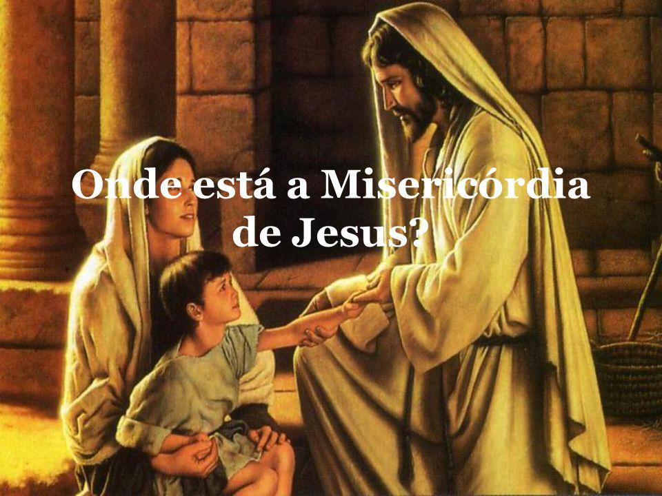 Onde está a Misericórdia de Jesus?