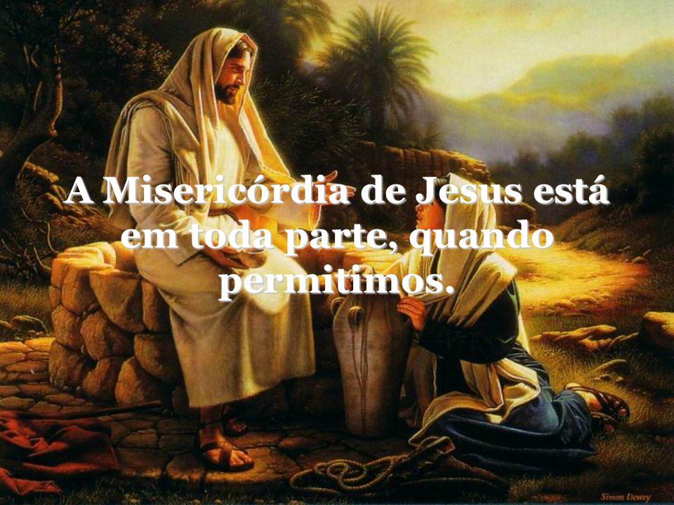 A Misericórdia de Jesus está em toda parte, quando permitimos.